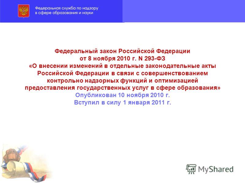 Федеральный закон Российской Федерации от 8 ноября 2010 г. N 293-ФЗ «О внесении изменений в отдельные законодательные акты Российской Федерации в связи с совершенствованием контрольно надзорных функций и оптимизацией предоставления государственных ус
