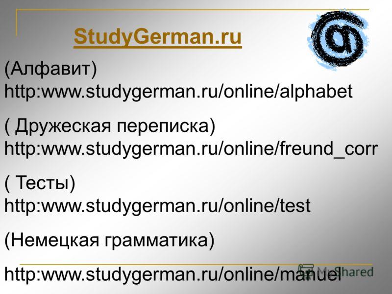 (Алфавит) http:www.studygerman.ru/online/alphabet ( Дружеская переписка) http:www.studygerman.ru/online/freund_corr ( Тесты) http:www.studygerman.ru/online/test (Немецкая грамматика) http:www.studygerman.ru/online/manuel StudyGerman.ru