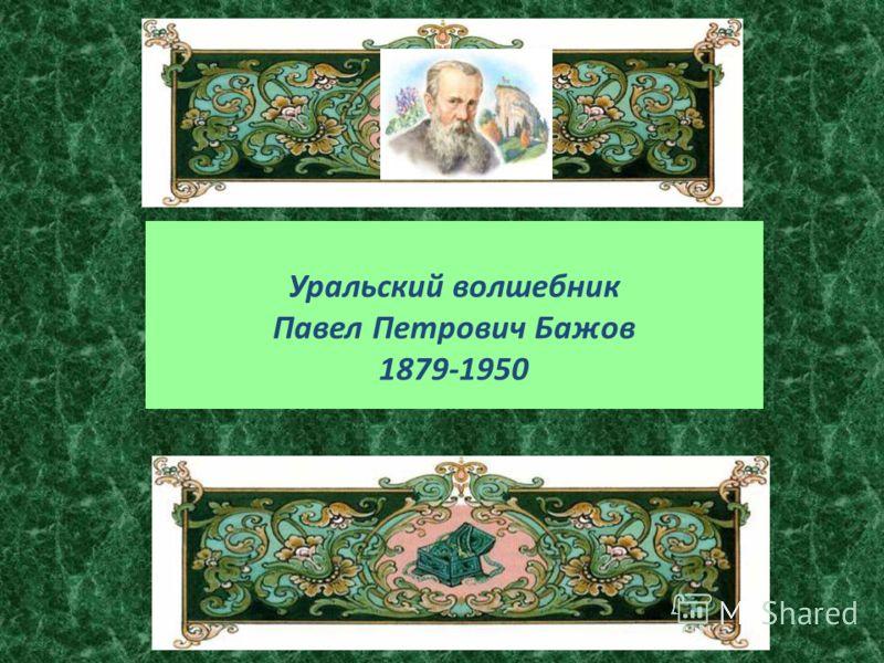 Уральский волшебник Павел Петрович Бажов 1879-1950