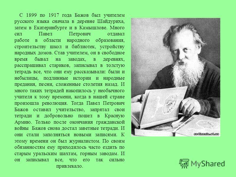 С 1899 по 1917 года Бажов был учителем русского языка сначала в деревне Шайдуриха, затем в Екатеринбурге и в Камышлове. Много сил Павел Петрович отдавал работе в области народного образования, строительству школ и библиотек, устройству народных домов