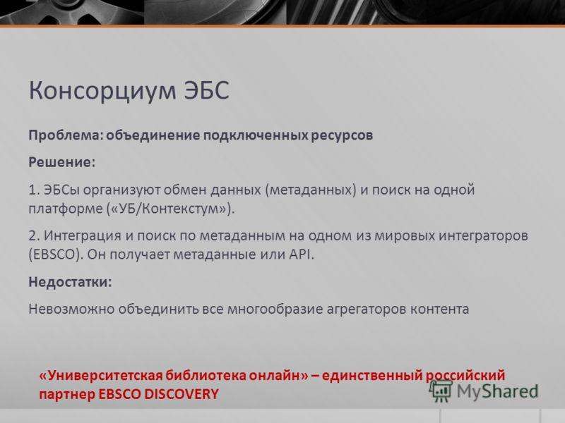 Консорциум ЭБС Проблема: объединение подключенных ресурсов Решение: 1. ЭБСы организуют обмен данных (метаданных) и поиск на одной платформе («УБ/Контекстум»). 2. Интеграция и поиск по метаданным на одном из мировых интеграторов (EBSCO). Он получает м