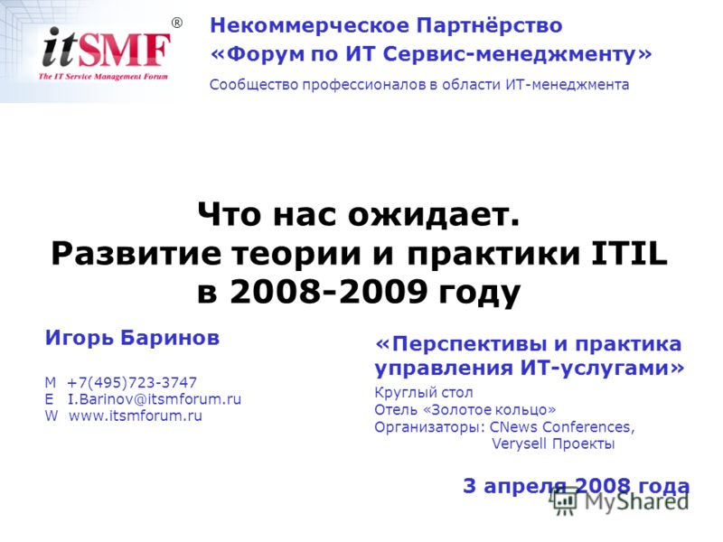 3 апреля 2008 года Игорь Баринов M +7(495)723-3747 E I.Barinov@itsmforum.ru W www.itsmforum.ru Что нас ожидает. Развитие теории и практики ITIL в 2008-2009 году Некоммерческое Партнёрство «Форум по ИТ Сервис-менеджменту» Сообщество профессионалов в о
