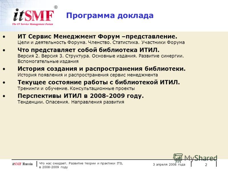 Что нас ожидает. Развитие теории и практики ITIL в 2008-2009 году 3 апреля 2008 года itSMF Russia 2 Программа доклада ИТ Сервис Менеджмент Форум –представление. Цели и деятельность Форума. Членство. Статистика. Участники Форума Что представляет собой