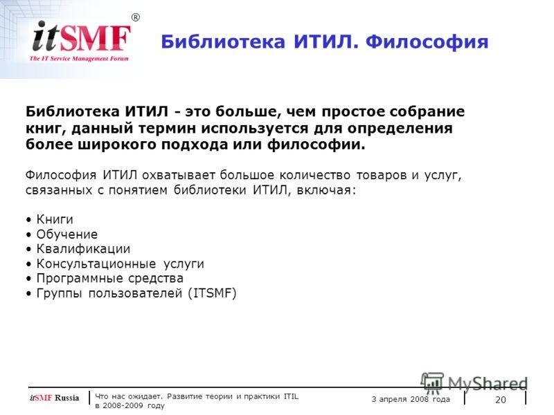 Что нас ожидает. Развитие теории и практики ITIL в 2008-2009 году 3 апреля 2008 года itSMF Russia 20 Библиотека ИТИЛ - это больше, чем простое собрание книг, данный термин используется для определения более широкого подхода или философии. Философия И