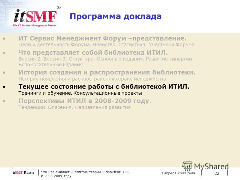 Что нас ожидает. Развитие теории и практики ITIL в 2008-2009 году 3 апреля 2008 года itSMF Russia 22 Программа доклада ИТ Сервис Менеджмент Форум –представление. Цели и деятельность Форума. Членство. Статистика. Участники Форума Что представляет собо