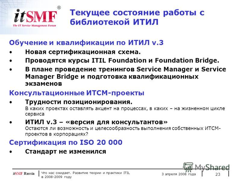 Что нас ожидает. Развитие теории и практики ITIL в 2008-2009 году 3 апреля 2008 года itSMF Russia 23 Текущее состояние работы с библиотекой ИТИЛ Обучение и квалификации по ИТИЛ v.3 Новая сертификационная схема. Проводятся курсы ITIL Foundation и Foun