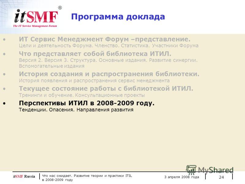Что нас ожидает. Развитие теории и практики ITIL в 2008-2009 году 3 апреля 2008 года itSMF Russia 24 Программа доклада ИТ Сервис Менеджмент Форум –представление. Цели и деятельность Форума. Членство. Статистика. Участники Форума Что представляет собо