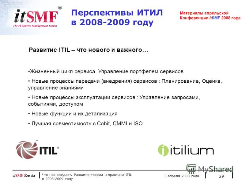 Что нас ожидает. Развитие теории и практики ITIL в 2008-2009 году 3 апреля 2008 года itSMF Russia 29 Перспективы ИТИЛ в 2008-2009 году Материалы апрельской Конференции itSMF 2008 года Жизненный цикл сервиса. Управление портфелем сервисов Новые процес