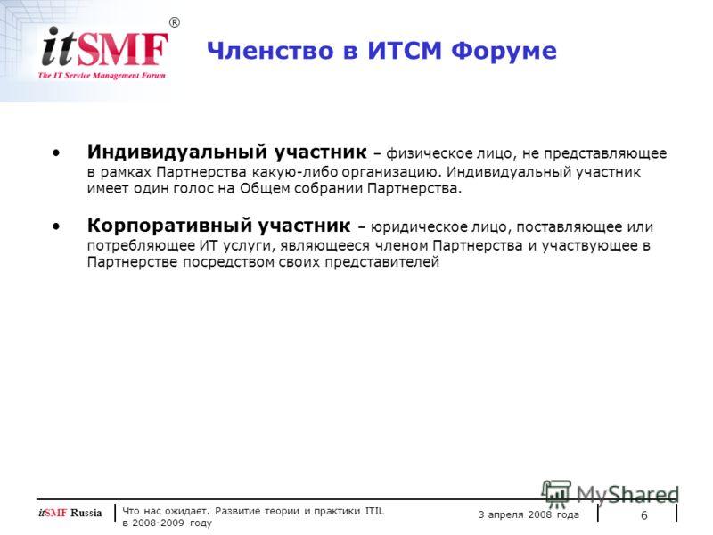 Что нас ожидает. Развитие теории и практики ITIL в 2008-2009 году 3 апреля 2008 года itSMF Russia 6 Индивидуальный участник – физическое лицо, не представляющее в рамках Партнерства какую-либо организацию. Индивидуальный участник имеет один голос на