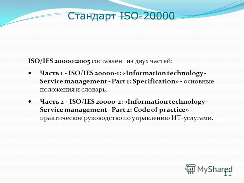 ISO/IES 20000:2005 составлен из двух частей: Часть 1 - ISO/IES 20000-1: «Information technology - Service management - Part 1: Specification» - основные положения и словарь. Часть 2 - ISO/IES 20000-2: «Information technology - Service management - Pa