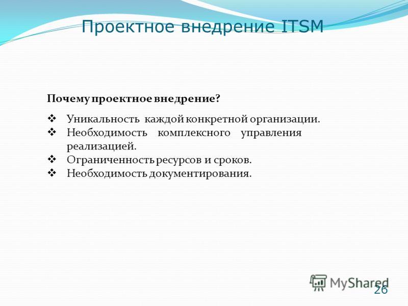 Проектное внедрение ITSM Почему проектное внедрение? Уникальность каждой конкретной организации. Необходимость комплексного управления реализацией. Ограниченность ресурсов и сроков. Необходимость документирования. 26