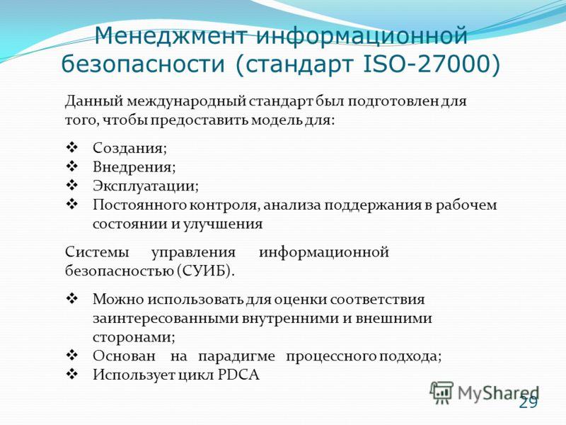 Менеджмент информационной безопасности (стандарт ISO-27000) Данный международный стандарт был подготовлен для того, чтобы предоставить модель для: Создания; Внедрения; Эксплуатации; Постоянного контроля, анализа поддержания в рабочем состоянии и улуч