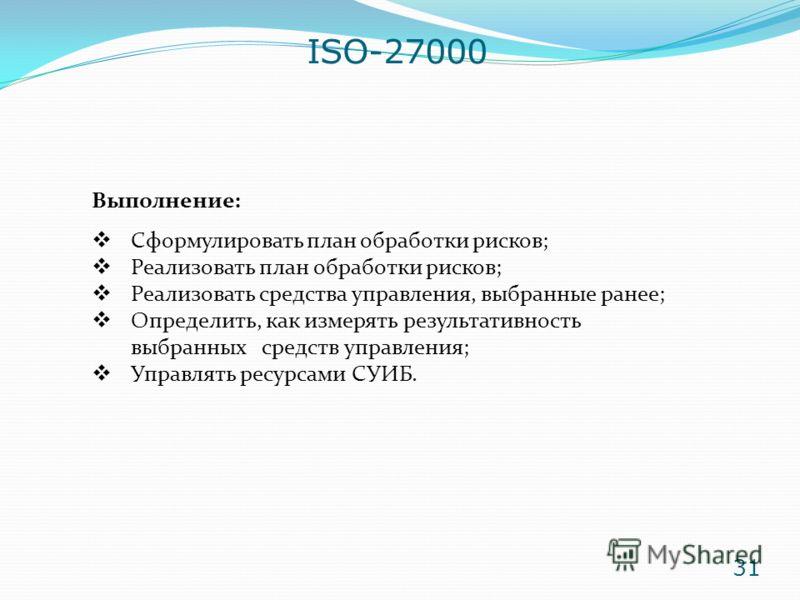 ISO-27000 Выполнение: Сформулировать план обработки рисков; Реализовать план обработки рисков; Реализовать средства управления, выбранные ранее; Определить, как измерять результативность выбранных средств управления; Управлять ресурсами СУИБ. 31