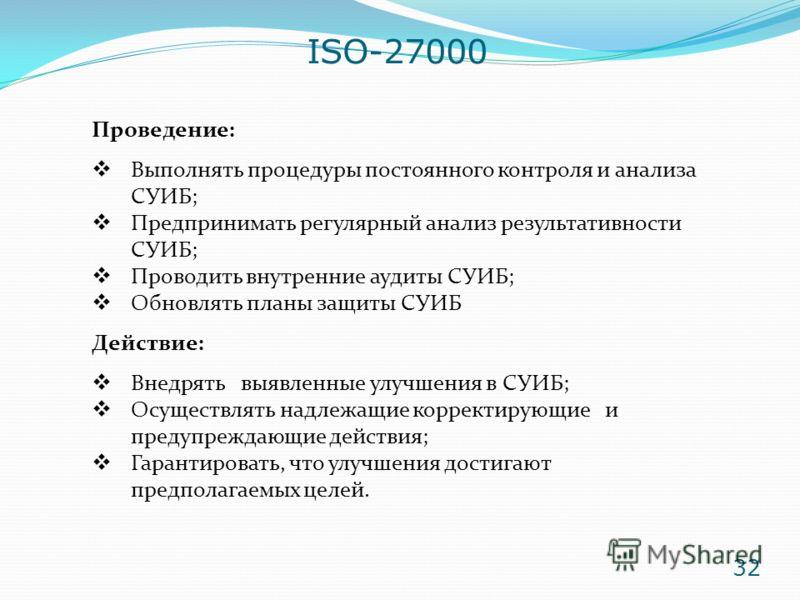 ISO-27000 Проведение: Выполнять процедуры постоянного контроля и анализа СУИБ; Предпринимать регулярный анализ результативности СУИБ; Проводить внутренние аудиты СУИБ; Обновлять планы защиты СУИБ Действие: Внедрять выявленные улучшения в СУИБ; Осущес