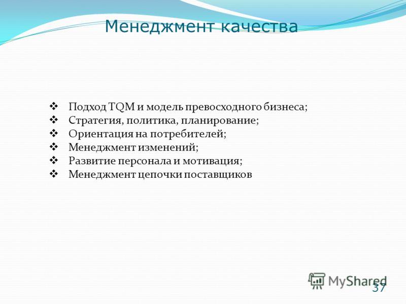 Подход TQM и модель превосходного бизнеса; Стратегия, политика, планирование; Ориентация на потребителей; Менеджмент изменений; Развитие персонала и мотивация; Менеджмент цепочки поставщиков Менеджмент качества 37