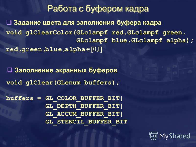 Работа с буфером кадра void glClear(GLenum buffers); buffers = GL_COLOR_BUFFER_BIT| GL_DEPTH_BUFFER_BIT| GL_ACCUM_BUFFER_BIT| GL_STENCIL_BUFFER_BIT void glClearColor(GLclampf red,GLclampf green, GLclampf blue,GLclampf alpha); Задание цвета для заполн