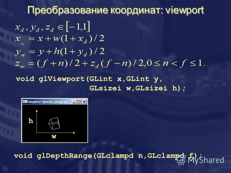 Преобразование координат: viewport void glViewport(GLint x,GLint y, GLsizei w,GLsizei h); w h void glDepthRange(GLclampd n,GLclampd f);