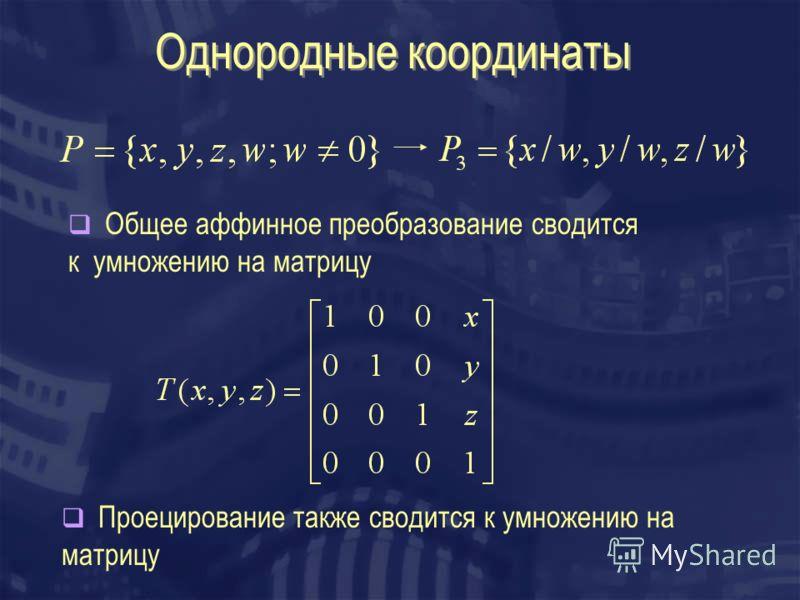 Однородные координаты Общее аффинное преобразование сводится к умножению на матрицу Проецирование также сводится к умножению на матрицу