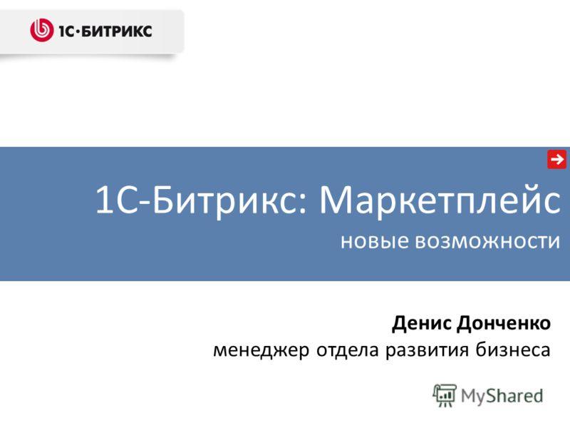 1С-Битрикс: Маркетплейс новые возможности Денис Донченко менеджер отдела развития бизнеса
