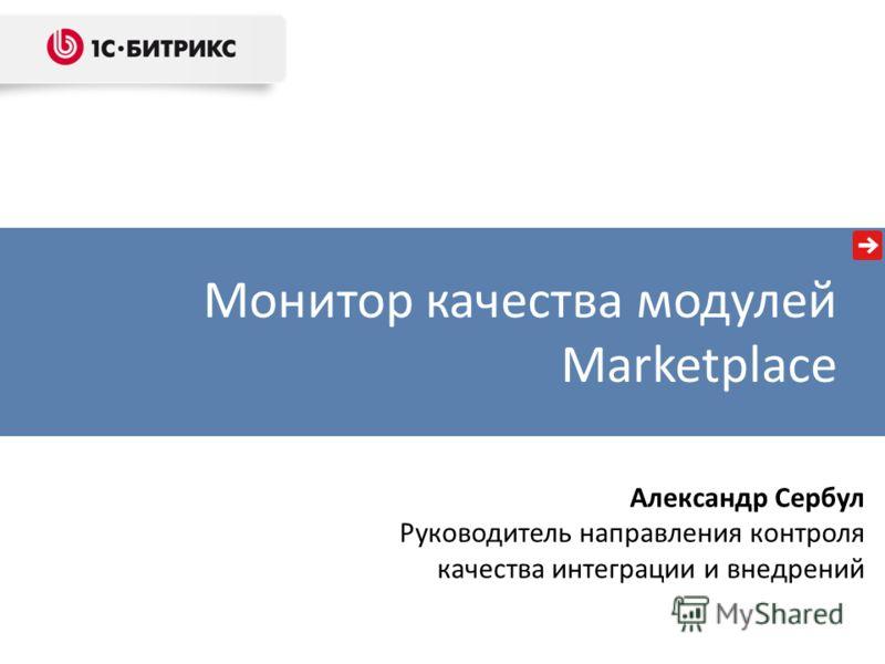 Александр Сербул Руководитель направления контроля качества интеграции и внедрений Монитор качества модулей Marketplace