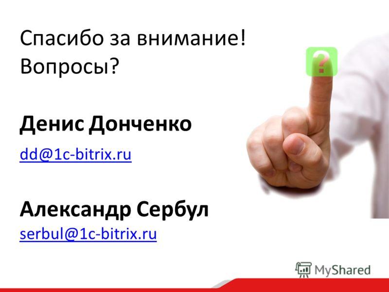 Спасибо за внимание! Вопросы? Денис Донченко dd@1c-bitrix.ru Александр Сербул serbul@1c-bitrix.ru