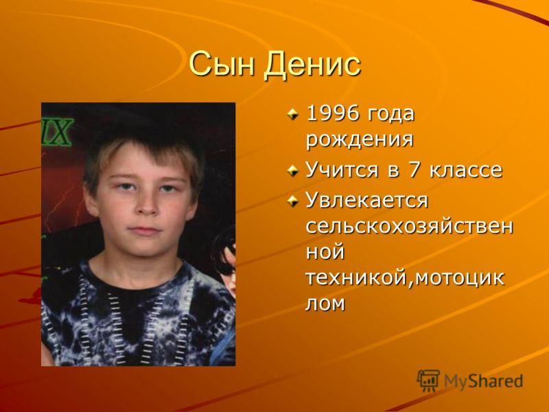Сын Денис 1996 года рождения Учится в 7 классе Увлекается сельскохозяйствен ной техникой,мотоцик лом