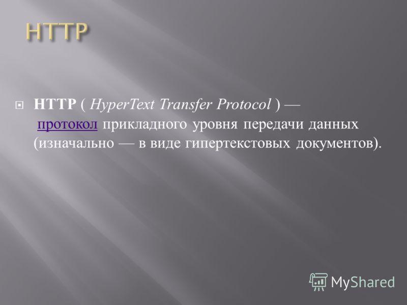HTTP ( HyperText Transfer Protocol ) протокол прикладного уровня передачи данных ( изначально в виде гипертекстовых документов ). протокол