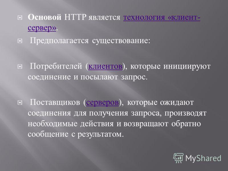 Основой HTTP является технология « клиент - сервер ». технология « клиент - сервер » Предполагается существование : Потребителей ( клиентов ), которые инициируют соединение и посылают запрос. клиентов Поставщиков ( серверов ), которые ожидают соедине