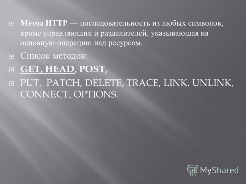 Метод HTTP последовательность из любых символов, кроме управляющих и разделителей, указывающая на основную операцию над ресурсом. Список методов : GET, HEAD, POST, PUT, PATCH, DELETE, TRACE, LINK, UNLINK, CONNECT, OPTIONS.