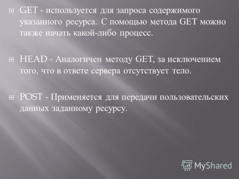 GET - используется для запроса содержимого указанного ресурса. С помощью метода GET можно также начать какой - либо процесс. HEAD - Аналогичен методу GET, за исключением того, что в ответе сервера отсутствует тело. POST - Применяется для передачи пол