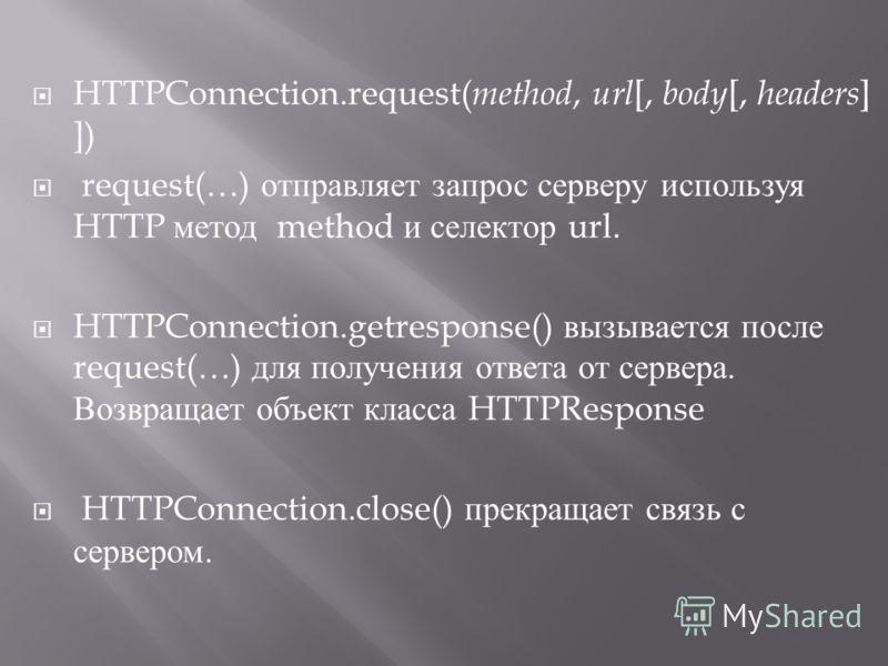 HTTPConnection.request( method, url [, body [, headers ] ]) request(…) отправляет запрос серверу используя HTTP метод method и селектор url. HTTPConnection.getresponse() вызывается после request(…) для получения ответа от сервера. Возвращает объект к