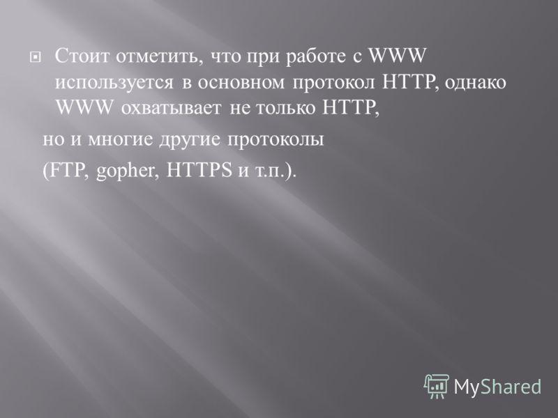 Стоит отметить, что при работе с WWW используется в основном протокол HTTP, однако WWW охватывает не только HTTP, но и многие другие протоколы (FTP, gopher, HTTPS и т. п.).