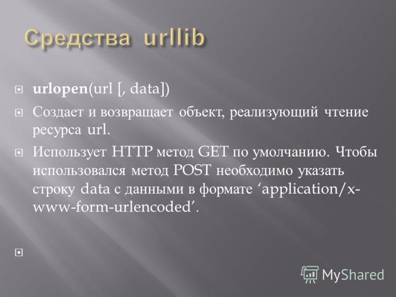 urlopen (url [, data]) Создает и возвращает объект, реализующий чтение ресурса url. Использует HTTP метод GET по умолчанию. Чтобы использовался метод POST необходимо указать строку data с данными в формате application/x- www-form-urlencoded.