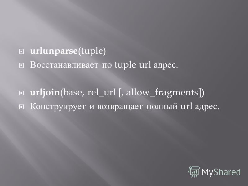 urlunparse (tuple) Восстанавливает по tuple url адрес. urljoin (base, rel_url [, allow_fragments]) Конструирует и возвращает полный url адрес.