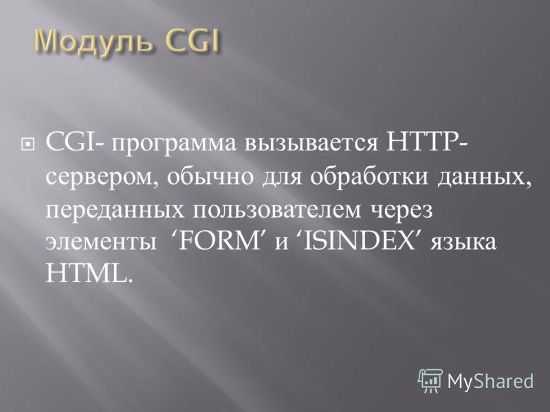 CGI- программа вызывается HTTP- сервером, обычно для обработки данных, переданных пользователем через элементы FORM и ISINDEX языка HTML.
