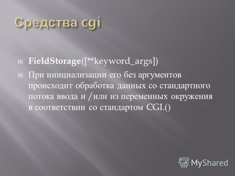 FieldStorage ([**keyword_args]) При инициализации его без аргументов происходит обработка данных со стандартного потока ввода и / или из переменных окружения в соответствии со стандартом CGI.()