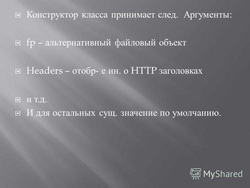 Конструктор класса принимает след. Аргументы : fp – альтернативный файловый объект Headers – отобр - е ин. о HTTP заголовках и т. д. И для остальных сущ. значение по умолчанию.