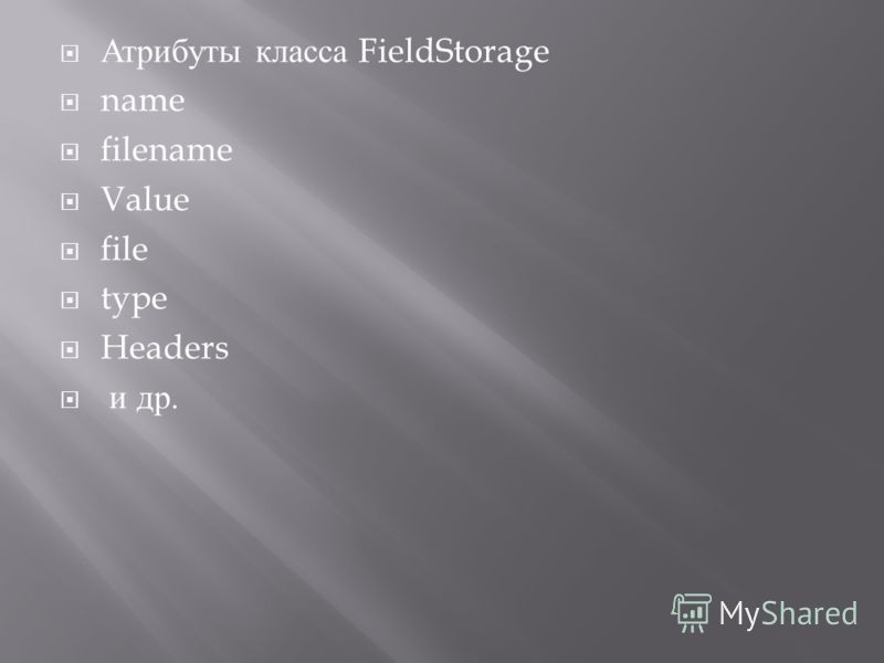 Атрибуты класса FieldStorage name filename Value file type Headers и др.