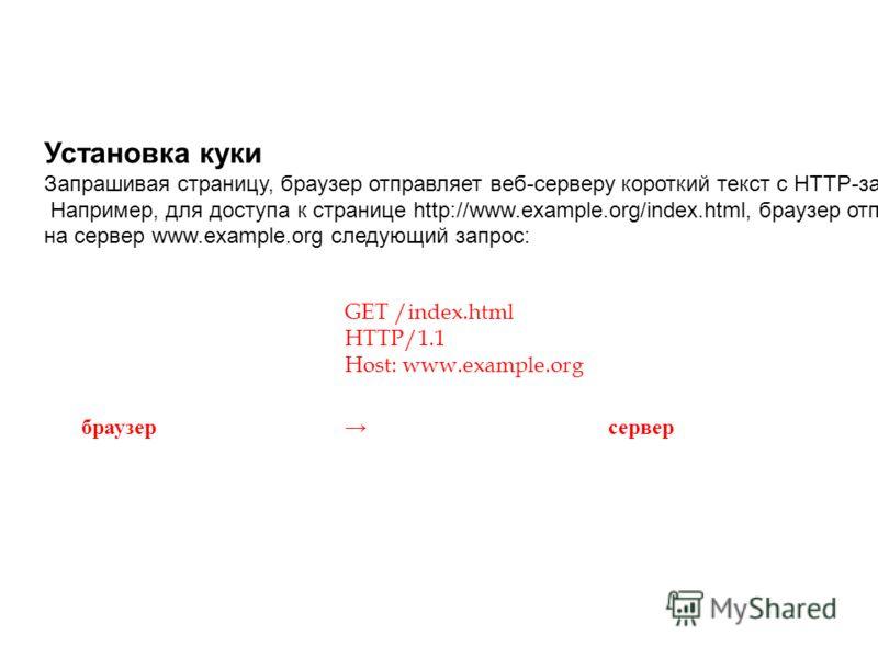 GET /index.html HTTP/1.1 Host: www.example.org браузер сервер Установка куки Запрашивая страницу, браузер отправляет веб-серверу короткий текст с HTTP-запросом. Например, для доступа к странице http://www.example.org/index.html, браузер отправляет на