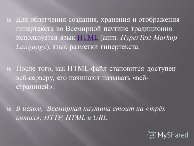 Для облегчения создания, хранения и отображения гипертекста во Всемирной паутине традиционно используется язык HTML ( англ. HyperText Markup Language ), язык разметки гипертекста.HTML После того, как HTML- файл становится доступен веб - серверу, его