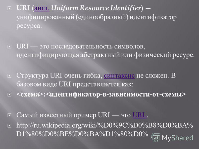 URI ( англ. Uniform Resource Identifier ) унифицированный ( единообразный ) идентификатор ресурса. англ. URI это последовательность символов, идентифицирующая абстрактный или физический ресурс. Структура URI очень гибка, синтаксис не сложен. В базово