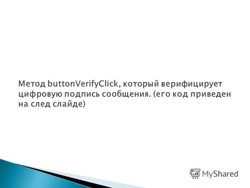 Метод buttonVerifyClick, который верифицирует цифровую подпись сообщения. (eгo код приведен на след слайде)