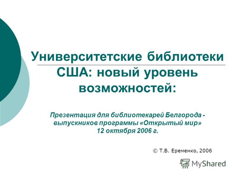 Университетские библиотеки США: новый уровень возможностей: Презентация для библиотекарей Белгорода - выпускников программы «Открытый мир» 12 октября 2006 г. © Т.В. Еременко, 2006