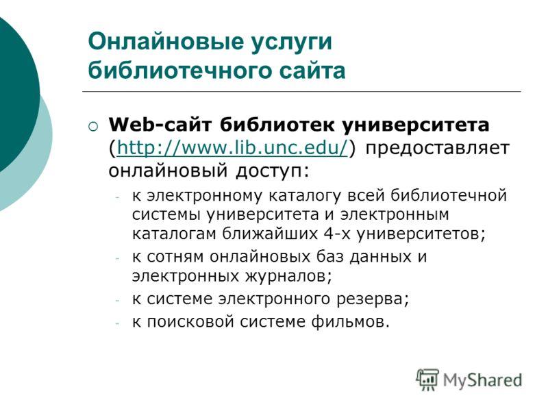 Онлайновые услуги библиотечного сайта Web-сайт библиотек университета (http://www.lib.unc.edu/) предоставляет онлайновый доступ:http://www.lib.unc.edu/ - к электронному каталогу всей библиотечной системы университета и электронным каталогам ближайших