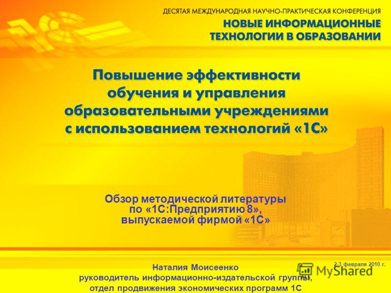 2-3 февраля 2010 г. Обзор методической литературы по «1С:Предприятию 8», выпускаемой фирмой «1С» Наталия Моисеенко руководитель информационно-издательской группы, отдел продвижения экономических программ 1С
