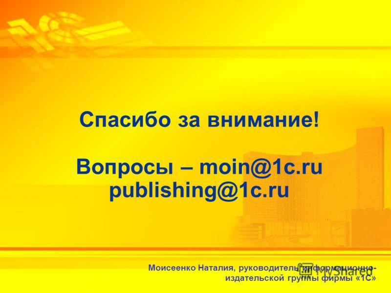 2-3 февраля 2010 г. Спасибо за внимание! Вопросы – moin@1c.ru publishing@1c.ru Моисеенко Наталия, руководитель информационно- издательской группы фирмы «1С»