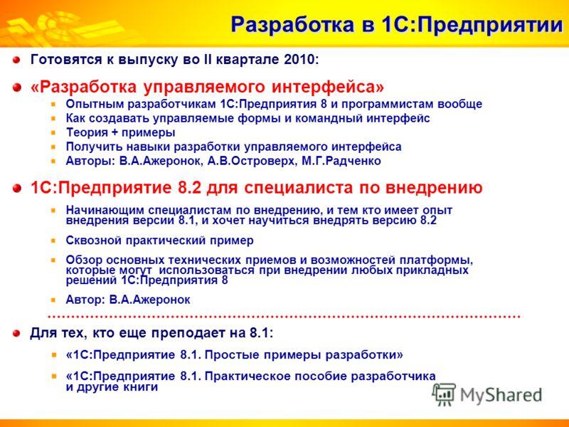 Готовятся к выпуску во II квартале 2010: «Разработка управляемого интерфейса» Опытным разработчикам 1С:Предприятия 8 и программистам вообще Как создавать управляемые формы и командный интерфейс Теория + примеры Получить навыки разработки управляемого