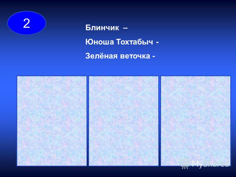 Блинчик – Юноша Тохтабыч - Зелёная веточка - 2