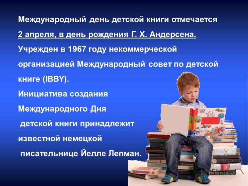 Международный день детской книги отмечается 2 апреля, в день рождения Г. Х. Андерсена. Учрежден в 1967 году некоммерческой организацией Международный совет по детской книге (IBBY). Инициатива создания Международного Дня детской книги принадлежит изве