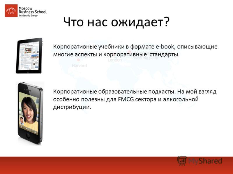 Что нас ожидает? Корпоративные учебники в формате e-book, описывающие многие аспекты и корпоративные стандарты. Корпоративные образовательные подкасты. На мой взгляд особенно полезны для FMCG сектора и алкогольной дистрибуции.